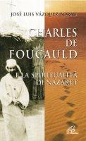 Charles de Foucauld e la spiritualità di Nazaret - Vazquez Borau José L.