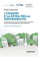 I comuni e la sfida della sostenibilità. Misurazione della capacità amministrativa pubblica, tra efficienza, trasparenza e anticorruzione - Caporossi Paola