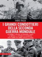 I grandi condottieri della seconda guerra mondiale. Da Rommel a Patton, da Guderian a Zukov, le imprese, le vittorie e le sconfitte degli uomini che hanno scritto la storia - Riggi Fabio