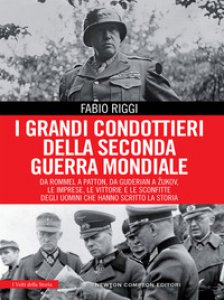 Copertina di 'I grandi condottieri della seconda guerra mondiale. Da Rommel a Patton, da Guderian a Zukov, le imprese, le vittorie e le sconfitte degli uomini che hanno scritto la storia'