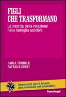 Figli che trasformano. La nascita della relazione nella famiglia adottiva - Terrile Paola, Conti Patrizia