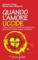 Quando l'amore uccide. Come e perché la violenza femminicida può nascere dalla coppia romantica - Antonio Piotti, Maria Sara Mignolli