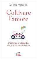 Coltivare l'amore. Matrimonio e famiglia alla luce di Amoris laetitia - George Augustin