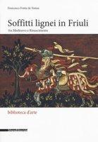 Soffitti lignei in Friuli fra medioevo e rinascimento - De Tomas Francesco Fratta