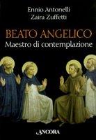 Beato Angelico maestro di contemplazione - Antonelli Ennio, Zuffetti Zaira
