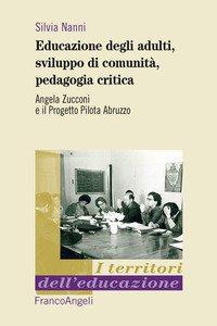 Copertina di 'Educazione degli adulti, sviluppo di comunità, pedagogia critica. Angela Zucconi e il Progetto Pilota Abruzzo'