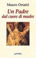 Un padre dal cuore di madre. Meditazioni - Orsatti Mauro
