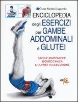 Enciclopedia degli esercizi per gambe, addominali e glutei. Tavole anatomiche, biomeccanica e corretta esecuzione - Moran Esquerdo Oscar