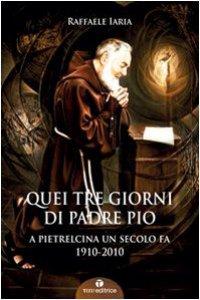 Copertina di 'Quei tre giorni di Padre Pio. A Pietrelcina un secolo fa. 1910-2010'