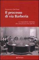 Il processo di via Barberia. La requisitoria stalinista che annunciò la fine del Pci. Ediz. illustrata - Del Prete Domenico