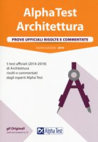 Alpha Test architettura. Prove ufficiali risolte e commentate. 5 test ufficiali (2014-2018) di architettura risolti e commentati dagli esperti Alpha Test