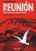 Reunión. Che Guevara e lo sbarco a Cuba. Ediz. illustrata - Cortázar Julio