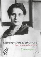 Lise Meitner. Genialità e solitudine. Amare la scienza oltre se stessa - Tamagnone Carlo