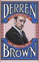 Confessioni di un mentalista. Gli aspetti segreti della vita dell'illusionista psicologico più famoso al mondo - Brown Derren