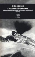 La guerra verticale. Uomini, animali e macchine sul fronte di montagna. (1915-1918) - Leoni Diego