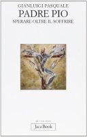 Padre Pio. Sperare oltre il soffrire - Pasquale Gianluigi