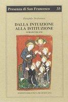 Dalla intuizione alla istituzione. I francescani - Desbonnets Théophile