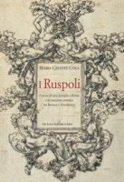 I Ruspoli. L'ascesa di una famiglia a Roma e la creazione artistica tra Barocco e Neoclassico. Ediz. a colori - Cola Maria Celeste