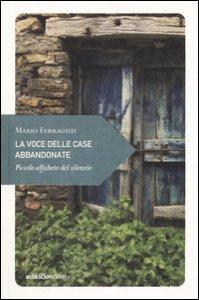 Copertina di 'La voce delle case abbandonate. Piccolo alfabeto del silenzio'