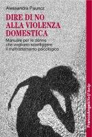 Dire di no alla violenza domestica. Manuale per le donne che vogliono sconfiggere il maltrattamento psicologico - Alessandra Pauncz