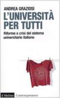 L' università per tutti. Riforme e crisi del sistema universitario italiano - Graziosi Andrea