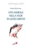 Vita morale nella fede in Gesù Cristo - Bastianel Sergio