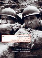 Cento anni di Grande guerra. Cerimonie, monumenti, memorie e contromemorie - Antonelli Quinto
