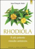 Rhodiola. Il più potente rimedio antistress - Astier Jean-François