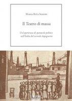 Il Teatro di massa. Un'esperienza di spettacolo politico nell'Italia del secondo dopoguerra - Simone Maria Rita