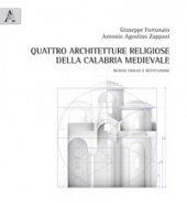 Quattro architetture religiose della Calabria medievale. Rilievo analisi e restituzione - Fortunato Giuseppe, Zappani Antonio Agostino