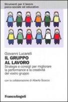 Il gruppo al lavoro. Strategie e consigli per migliorare le performance e la creatività del vostro gruppo - Lucarelli Giovanni