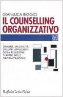 Il counselling organizzativo. Origini, specificità, sviluppi applicativi della relazione d'aiuto nelle organizzazioni - Biggio Gianluca