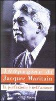 Cento pagine di Jacques Maritain. La perfezione è nell'amore - Giancarlo Galeazzi