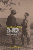 Tra Husserl e Heidegger. Per una fenomenologia del bene comune - Lazzari Marina