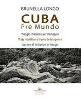 Cuba pre mundo. Viaggio iniziatico per immagini. Ediz. italiana, inglese e spagnola - Longo Brunella
