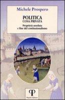 Politica cosa privata. Proprietà assoluta e fine del costituzionalismo - Prospero Michele