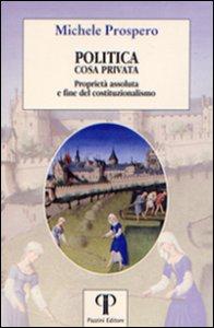 Copertina di 'Politica cosa privata. Proprietà assoluta e fine del costituzionalismo'