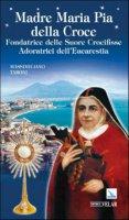 Madre Maria Pia della Croce. Fondatrice delle Suore Crocifisse Adoratrici dell'Eucaristia - Taroni Massimiliano
