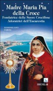 Copertina di 'Madre Maria Pia della Croce. Fondatrice delle Suore Crocifisse Adoratrici dell'Eucaristia'