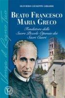 Beato Francesco Maria Greco. Fondatore delle Suore Piccole Operaie dei Sacri Cuori - Oliviero Giuseppe Girardi