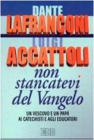 Non stancatevi del Vangelo. Un vescovo e un papà ai catechisti e agli educatori - Lafranconi Dante, Accattoli Luigi