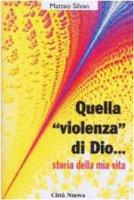 Quella «Violenza» di Dio... Storie della mia vita - Silvan Matteo