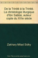 De la Trinité à la Trinité. La christologie liturgique d'Ibn Sabbà, auteur copte du XIIIe siècle - Milad Sidky Zakhary