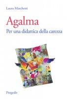 Agalma. Per una didattica della carezza - Marchetti Laura