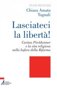 Copertina di 'Lasciateci la libertà! Caritas Pirckheimer e la vita religiosa nella bufera della Riforma'