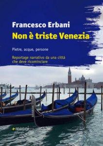 Copertina di 'Non è triste Venezia. Pietre, acque, persone. Reportage narrativo da una città che deve ricominciare'