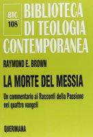 La morte del messia. Dal Getsemani al sepolcro. Un commentario ai racconti della passione nei quattro vangeli (BTC 108) - Brown Raymond E.