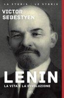 Lenin. La vita e la rivoluzione - Sebestyen Victor