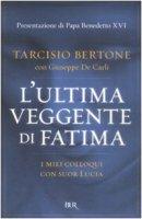 L' ultima veggente di Fatima. I miei colloqui con suor Lucia - Bertone Tarcisio, De Carli Giuseppe