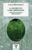La decrescita come liberazione. I fondamenti antropologici della democrazia - Montanari Luca